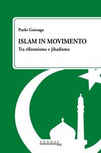Islam in movimento. Tra riformismo e jihadismo, Paolo Gonzaga