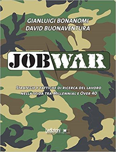 """""""Job War. Strategie e tattiche di ricerca del lavoro nella sfida tra Millennial e Over 40"""" di Gianluigi Bonanomi"""