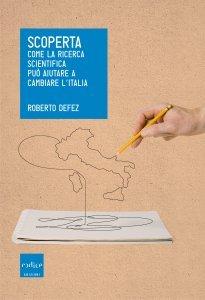 Scoperta. Come la ricerca scientifica può aiutare a cambiare l'Italia, Roberto Defez