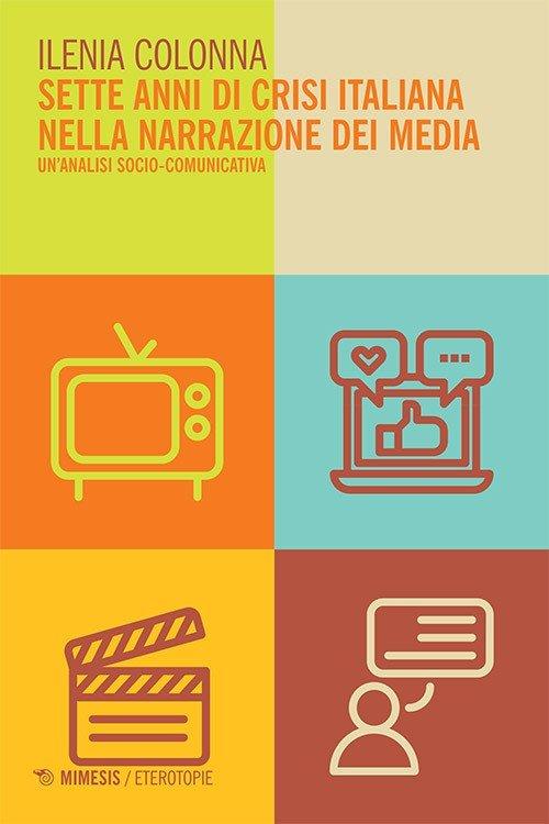 """""""Sette anni di crisi italiana nella narrazione dei media. Un'analisi socio-comunicativa"""" di Ilenia Colonna"""
