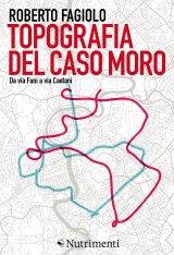 """""""Topografia del caso Moro. Da via Fani a via Caetani"""" di Roberto Fagiolo"""
