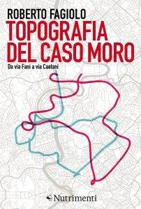 Topografia del caso Moro. Da via Fani a via Caetani, Roberto Fagiolo