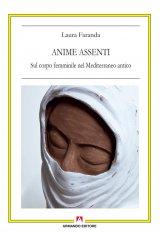 """""""Anime assenti. Sul corpo femminile nel Mediterraneo antico"""" di Laura Faranda"""