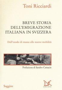 Breve storia dell'emigrazione italiana in Svizzera. Dall'esodo di massa alle nuove mobilità, Toni Ricciardi