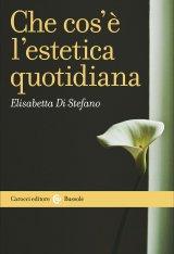 """""""Che cos'è l'estetica quotidiana"""" di Elisabetta Di Stefano"""