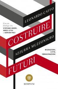Costruire futuri. Migrazioni, città, immaginazioni, Leonardo Caffo, Azzurra Muzzonigro