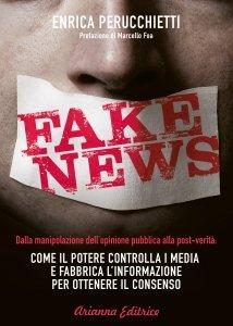 Fake News. Dalla manipolazione dell'opinione pubblica alla post-verità: come il potere controlla i media e fabbrica l'informazione per ottenere il consenso, Enrica Perucchietti