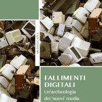 """""""Fallimenti digitali. Un'archeologia dei 'nuovi' media"""" di Gabriele Balbi e Paolo Magaudda"""