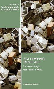 Fallimenti digitali. Un'archeologia dei 'nuovi' media, Gabriele Balbi, Paolo Magaudda