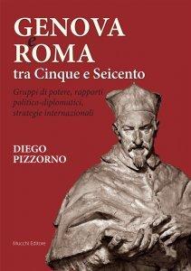 Genova e Roma tra Cinque e Seicento. Gruppi di potere, rapporti politico-diplomatici, strategie internazionali, Diego Pizzorno