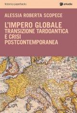 """""""L'impero globale. Transizione tardo antica e crisi post-contemporanea"""" di Alessia Roberta Scopece"""