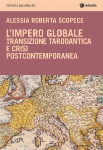 L'impero globale. Transizione tardo antica e crisi post-contemporanea, Alessia Roberta Scopece