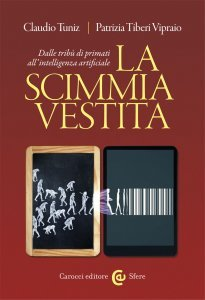 La scimmia vestita. Dalle tribù di primati all'intelligenza artificiale, Claudio Tuniz, Patrizia Tiberi Vipraio