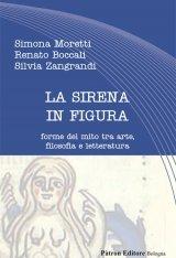 """""""La sirena in figura. Forme del mito tra arte, filosofia e letteratura"""" di Silvia Zangrandi, Simona Moretti e Renato Boccali"""