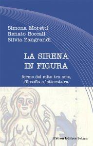 La sirena in figura. Forme del mito tra arte, filosofia e letteratura, Silvia Zangrandi, Simona Moretti, Renato Boccali