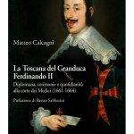 """""""La Toscana del Granduca Ferdinando II. Diplomazia, cerimonie e quotidianità alla corte dei Medici (1661-1664)"""" di Matteo Calcagni"""