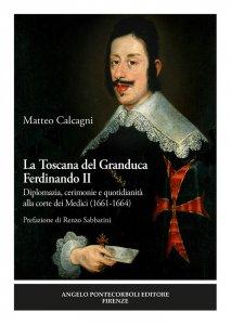 La Toscana del Granduca Ferdinando II. Diplomazia, cerimonie e quotidianità alla corte dei Medici (1661-1664), Matteo Calcagni