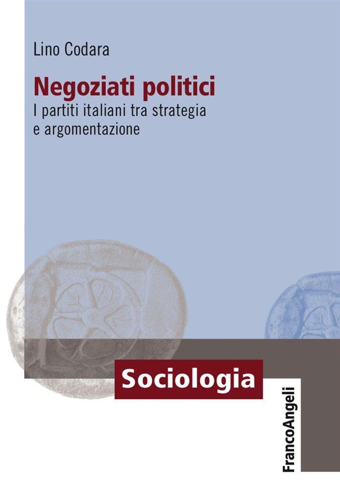 """""""Negoziati politici. I partiti italiani tra strategia e argomentazione"""" di Lino Codara"""