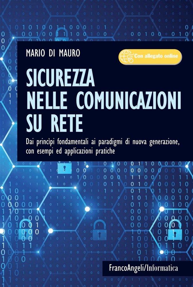 """""""Sicurezza nelle comunicazioni su rete. Dai princìpi fondamentali ai paradigmi di nuova generazione"""" di Mario Di Mauro"""