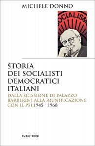 Storia dei socialisti democratici italiani. Dalla scissione di Palazzo Barberini alla riunificazione con il PSI. 1945-1968, Michele Donno