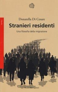Stranieri residenti. Una filosofia della migrazione, Donatella Di Cesare