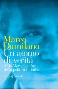 Un atomo di verità. Il caso Moro e la fine della politica in Italia, Marco Damilano