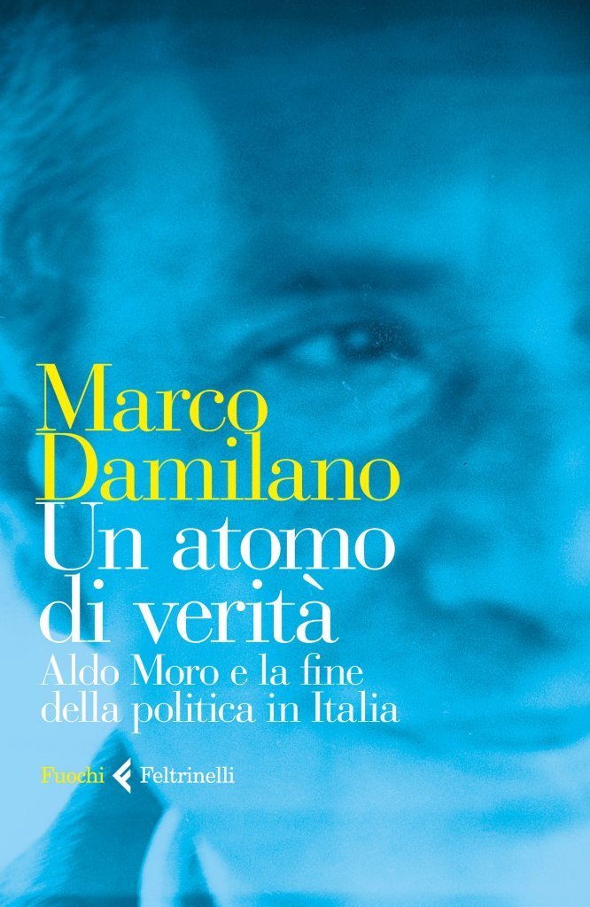 """""""Un atomo di verità. Il caso Moro e la fine della politica in Italia"""" di Marco Damilano"""