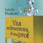 """""""Vita ardimentosa di una prof"""" di Isabella Pedicini"""