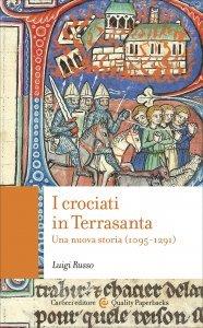 I crociati in Terrasanta. Una nuova storia (1095-1291), Luigi Russo