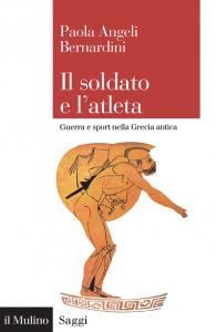 Il soldato e l'atleta. Guerra e sport nella Grecia antica, Paola Angeli Bernardini