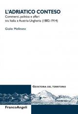 """""""L'Adriatico conteso. Commerci, politica e affari tra Italia e Austria-Ungheria (1882-1914)"""" di Giulio Mellinato"""