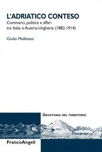 L'Adriatico conteso. Commerci, politica e affari tra Italia e Austria-Ungheria (1882-1914), Giulio Mellinato