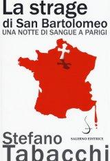 """""""La strage di San Bartolomeo. Una notte di sangue a Parigi"""" di Stefano Tabacchi"""