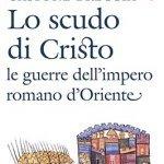 """""""Lo scudo di Cristo. Le guerre dell'impero romano d'Oriente"""" di Gastone Breccia"""
