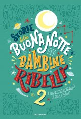 """""""Storie della buonanotte per bambine ribelli 2"""" di Francesca Cavallo ed Elena Favilli: trama e recensione"""