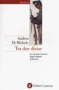 Tra due divise. La Grande Guerra degli italiani d'Austria, Andrea Di Michele