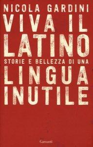 Viva il latino. Storie e bellezza di una lingua inutile, Nicola Gardini