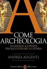 """""""A come archeologia. 10 grandi scoperte per ricostruire la storia"""" di Andrea Augenti"""