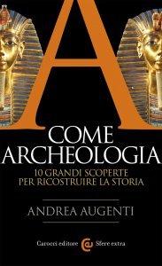A come archeologia. 10 grandi scoperte per ricostruire la storia, Andrea Augenti