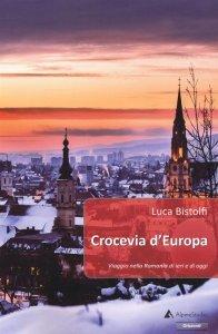 Crocevia d'Europa. Viaggio nella Romania di ieri e di oggi, Luca Bistolfi