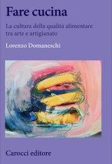 """""""Fare cucina. La cultura della qualità alimentare tra arte e artigianato"""" di Lorenzo Domaneschi"""
