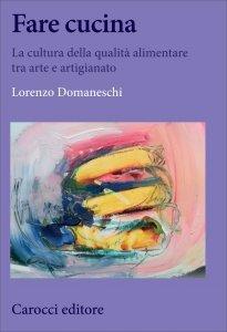 Fare cucina. La cultura della qualità alimentare tra arte e artigianato, Lorenzo Domaneschi