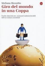 """""""Giro del mondo in una Coppa. Partite dimenticate, momenti indimenticabili dell'avventura Mondiale"""" di Stefano Bizzotto"""