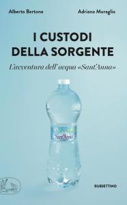 I custodi della sorgente. L'avventura dell'acqua Sant'Anna, Adriano Moraglio, Alberto Bertone
