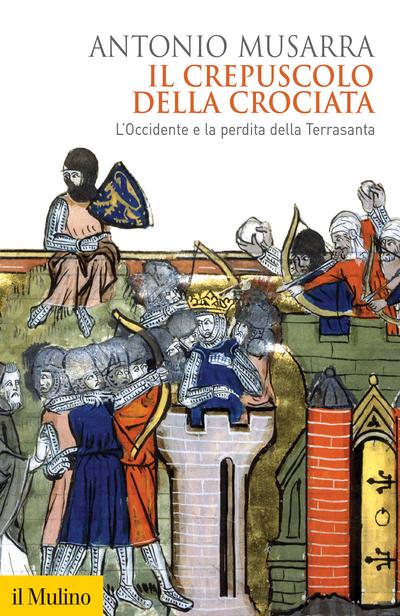 """""""Il crepuscolo della crociata. L'Occidente e la perdita della Terrasanta"""" di Antonio Musarra"""