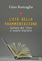 """""""L'età della frammentazione. Cultura del libro e scuola digitale"""" di Gino Roncaglia"""