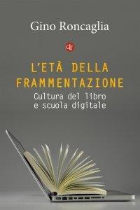 L'età della frammentazione. Cultura del libro e scuola digitale, Gino Roncaglia