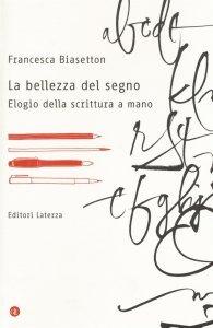 La bellezza del segno. Elogio della scrittura a mano, Francesca Biasetton