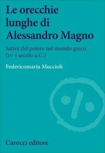 Le orecchie lunghe di Alessandro Magno. Satira del potere nel mondo greco (IV-I secolo a.C.), Federicomaria Muccioli