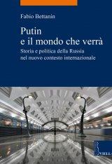 """""""Putin e il mondo che verrà. Storia e politica della Russia nel nuovo contesto internazionale"""" di Fabio Bettanin"""